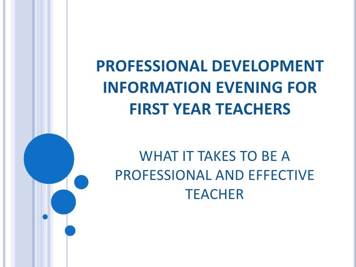 PROFESSIONAL DEVELOPMENT INFORMATION EVENING FOR FIRST YEAR TEACHERS<br />WHAT IT TAKES TO BE A PROFESSIONAL AND EFFECTIVE...