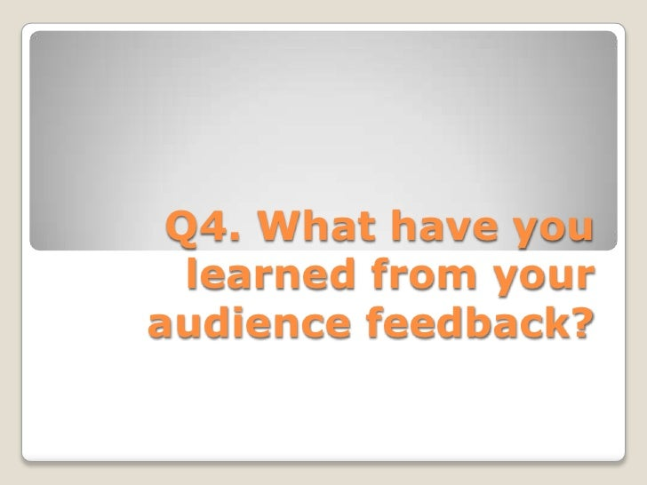 Q4. What have you learned from your audience feedback?<br />