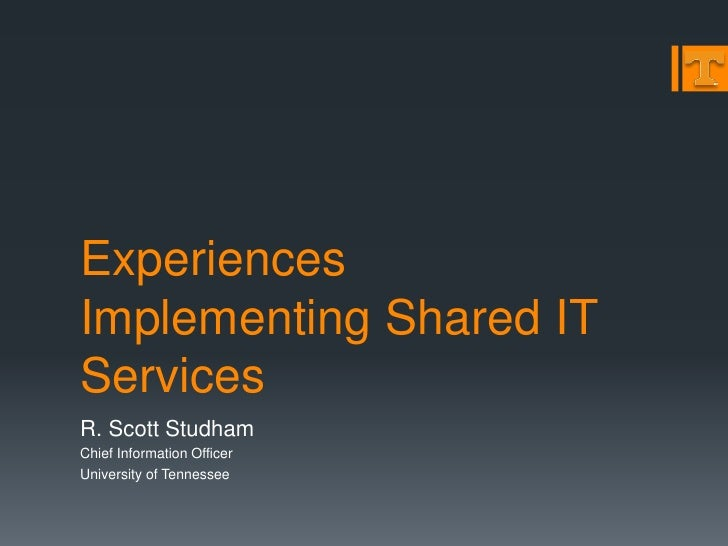 Experiences Implementing Shared IT Services R. Scott Studham Chief Information Officer University of Tennessee