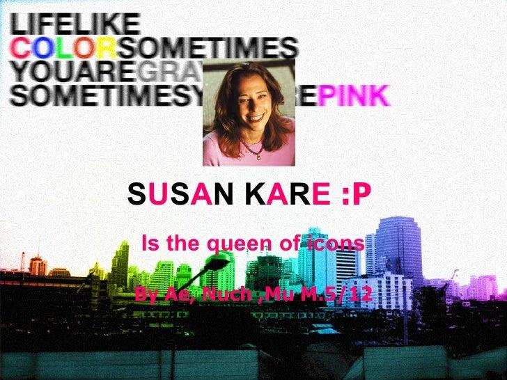 S U S A N K A R E   :P Is the queen of icons By Ae, Nuch ,Mu M.5/12