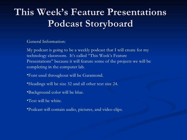 This Week's Feature Presentations Podcast Storyboard <ul><li>General Information: </li></ul><ul><li>My podcast is going to...