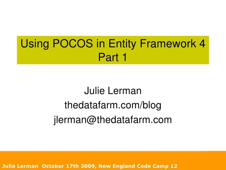 Using POCOS in Entity Framework 4Part 1<br />Julie Lerman<br />thedatafarm.com/blog<br />jlerman@thedatafarm.com<br />Juli...
