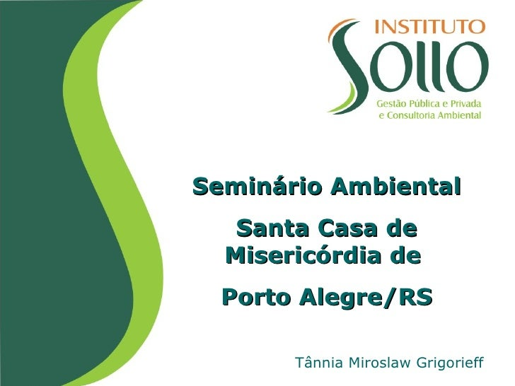 Seminário Ambiental Santa Casa de Misericórdia de  Porto Alegre/RS Tânnia Miroslaw Grigorieff