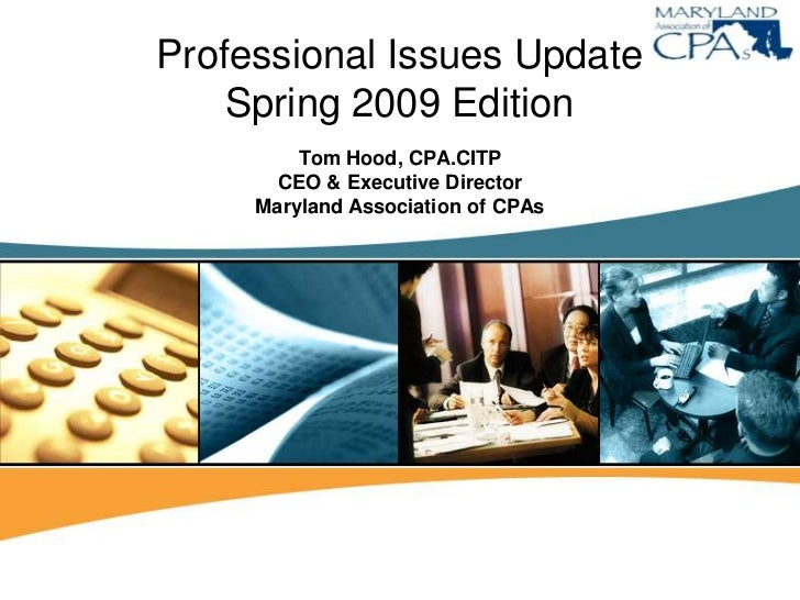Professional Issues Update     Spring 2009 Edition          Tom Hood, CPA.CITP        CEO & Executive Director      Maryla...