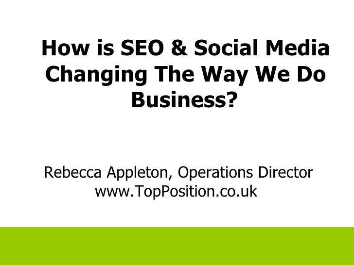 How is SEO & Social Media Changing The Way We Do Business?   Rebecca Appleton, Operations Director www.TopPosition.co.uk