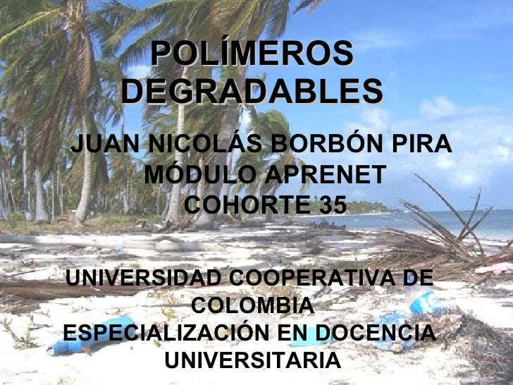 POLÍMEROS     DEGRADABLES JUAN NICOLÁS BORBÓN PIRA     MÓDULO APRENET         COHORTE 35  UNIVERSIDAD COOPERATIVA DE      ...