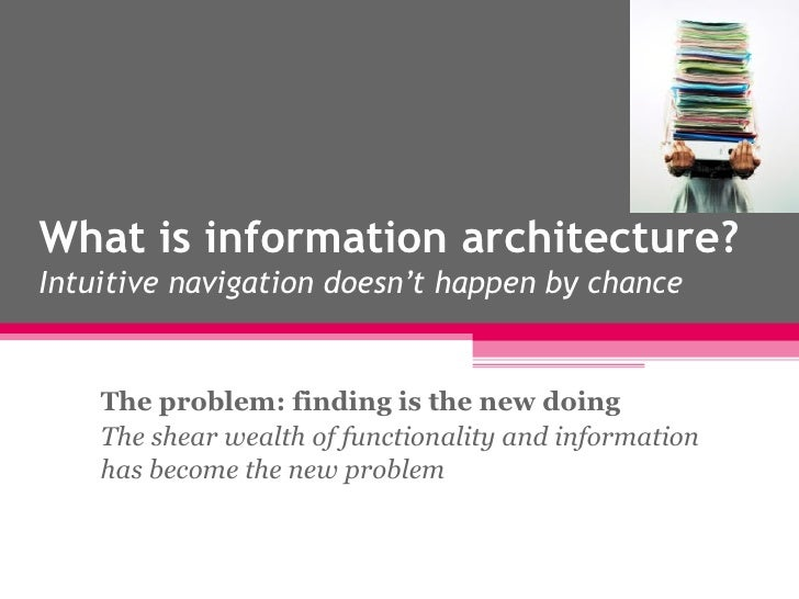 What is information architecture? Intuitive navigation doesn't happen by chance The problem: finding is the new doing The ...