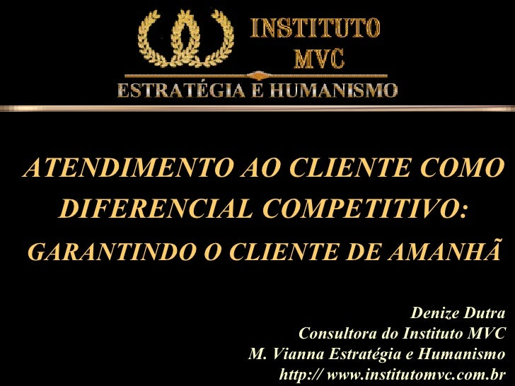 Denize Dutra Consultora do Instituto MVC M. Vianna Estratégia e Humanismo http:// www.institutomvc.com.br ATENDIMENTO AO C...