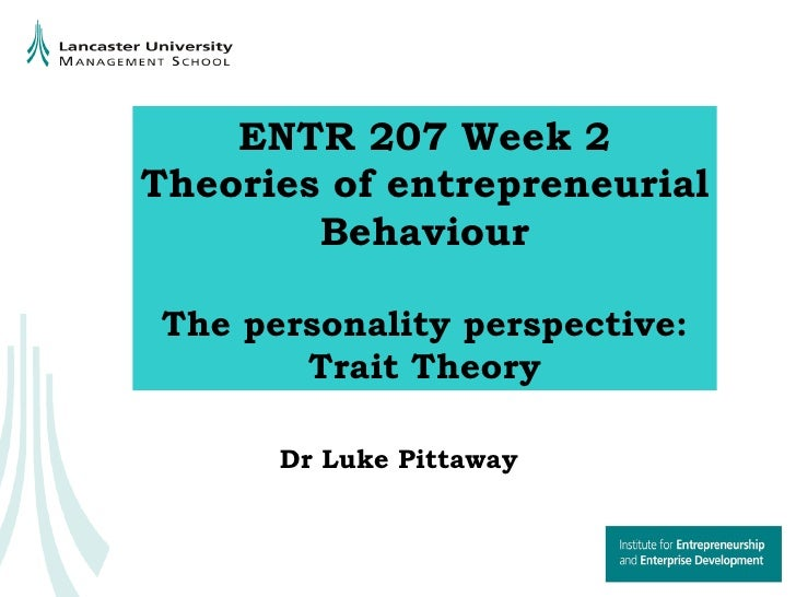 ENTR 207 Week 2 Theories of entrepreneurial Behaviour The personality perspective: Trait Theory Dr Luke Pittaway