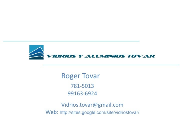 Roger Tovar<br />781-5013<br />99163-6924<br />Vidrios.tovar@gmail.com<br />Web: http://sites.google.com/site/vidriostovar...