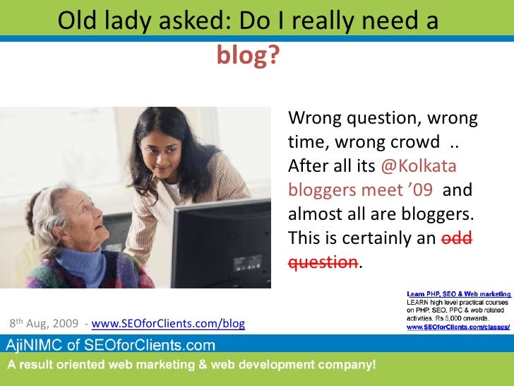 Old lady asked: Do I really need a blog?<br />Wrong question, wrong time, wrong crowd  .. After all its @Kolkata bloggers ...
