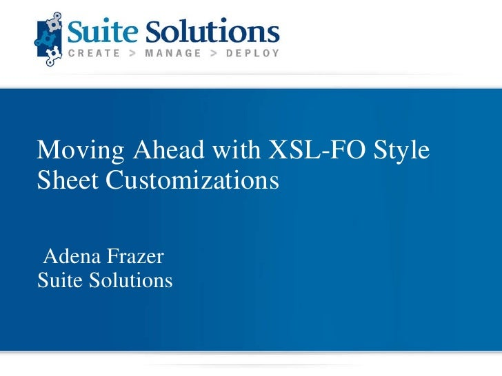 Moving Ahead with XSL-FO Style Sheet Customizations Adena Frazer Suite Solutions