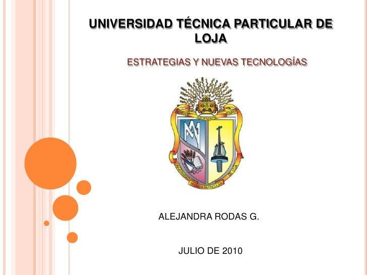 UNIVERSIDAD TÉCNICA PARTICULAR DE LOJA<br />ESTRATEGIAS Y NUEVAS TECNOLOGÍAS <br />ALEJANDRA RODAS G.<br />JULIO DE 2010<b...