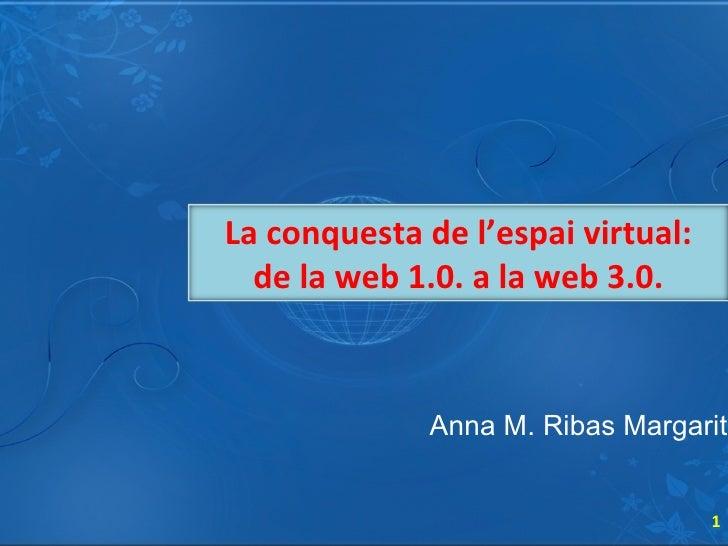 Anna M. Ribas Margarit La conquesta de l'espai virtual: de la web 1.0. a la web 3.0.