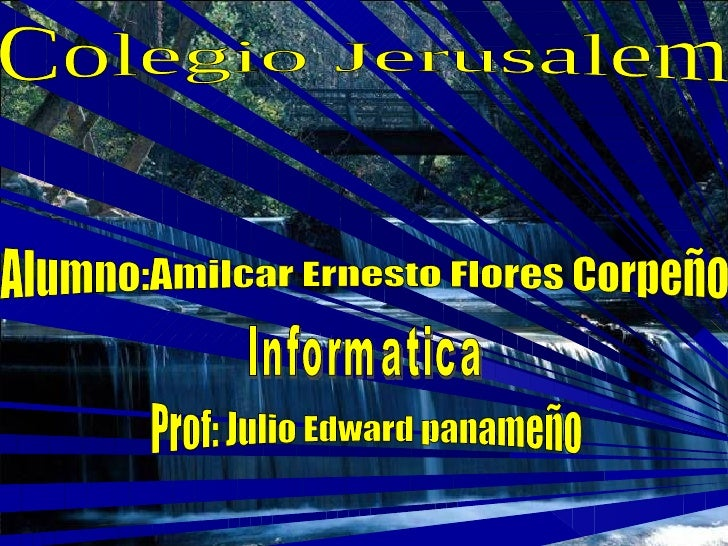 Colegio Jerusalem Alumno:Amilcar Ernesto Flores Corpeño Informatica Prof: Julio Edward panameño