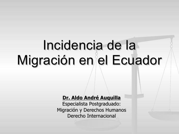 Incidencia de la Migración en el Ecuador Dr. Aldo André Auquilla Especialista Postgraduado: Migración y Derechos Humanos D...