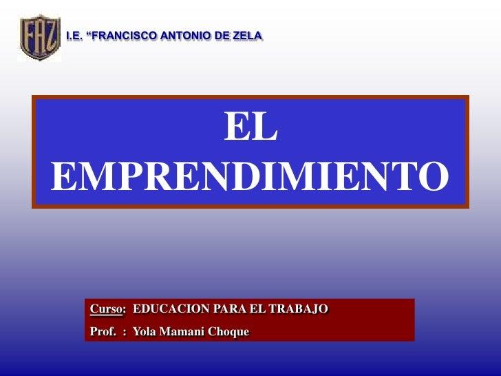 """I.E. """"FRANCISCO ANTONIO DE ZELA           EL EMPRENDIMIENTO     Curso: EDUCACION PARA EL TRABAJO    Prof. : Yola Mamani Ch..."""