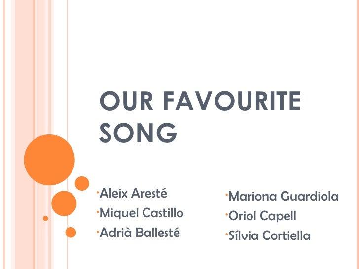 OUR FAVOURITE SONG <ul><li>Aleix Aresté </li></ul><ul><li>Miquel Castillo </li></ul><ul><li>Adrià Ballesté </li></ul><ul><...