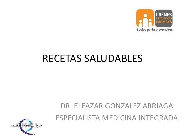 RECETAS SALUDABLES<br />DR. ELEAZAR GONZALEZ ARRIAGA<br />ESPECIALISTA MEDICINA INTEGRADA<br />