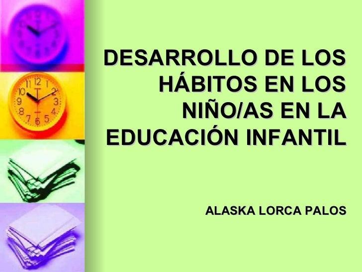 DESARROLLO DE LOS HÁBITOS EN LOS NIÑO/AS EN LA EDUCACIÓN INFANTIL ALASKA LORCA PALOS