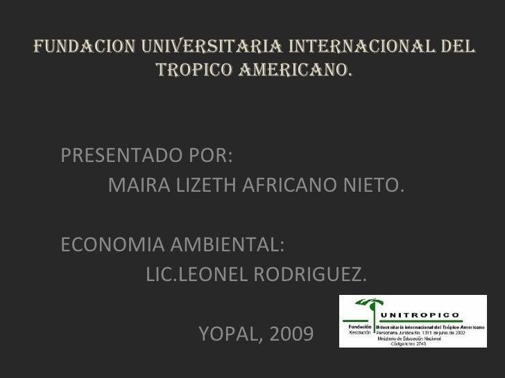 FUNDACION UNIVERSITARIA INTERNACIONAL DEL TROPICO AMERICANO. PRESENTADO POR: MAIRA LIZETH AFRICANO NIETO. ECONOMIA AMBIENT...