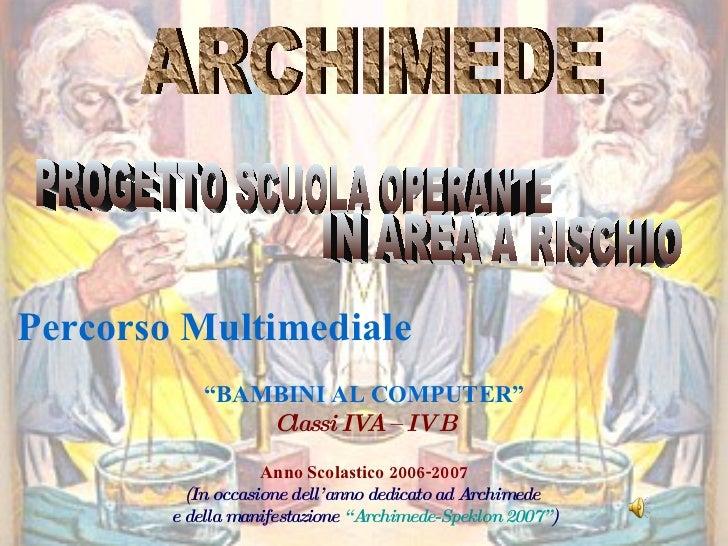 """ARCHIMEDE Percorso Multimediale """" BAMBINI AL COMPUTER"""" Classi IVA – IV B Anno Scolastico 2006-2007 (In occasione dell'anno..."""