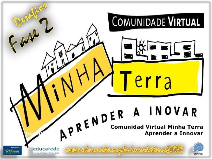 Desafíos<br />Fase 2<br />Comunidad Virtual Minha Terra Aprender a Innovar<br />Iniciativa<br />www.educarede.org.br/minha...