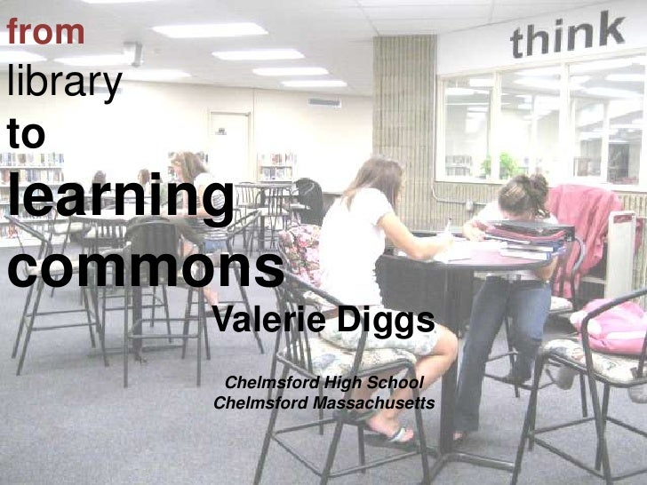 fromlibraryto learningcommons<br />Valerie Diggs<br />Chelmsford High School<br />Chelmsford Massachusetts<br />