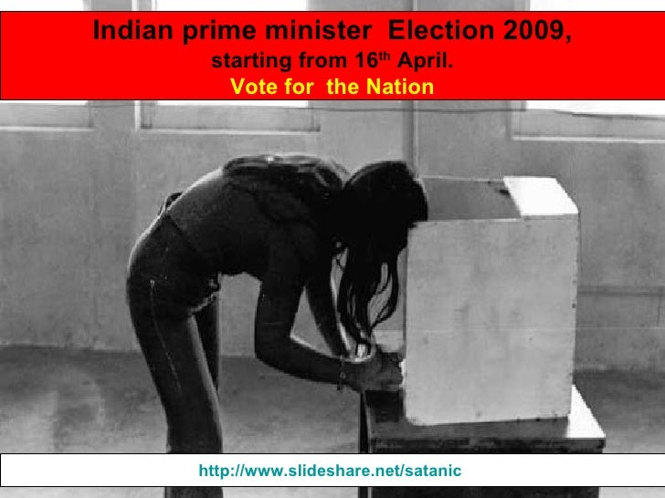 Indian prime minister  Election 2009, starting from 16 th  April. Vote for  the Nation http://www.slideshare.net/satanic