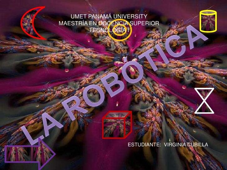 UMET PANAMÁ UNIVERSITY<br />MAESTRÍA EN DOCENCIA SUPERIOR<br />TECNOLOGÍA I<br />LA ROBÓTICA<br />ESTUDIANTE:  VIRGINIA CU...