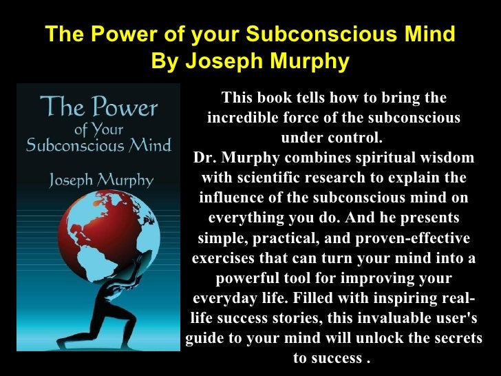 The Power of your Subconscious Mind By Joseph Murphy This book tells how to bring the incredible force of the subconscious...