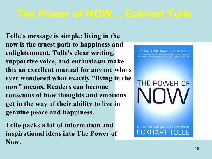 The Power of NOW… Eckhart Tolle Tolle's message is simple: living in the now is the truest path to happiness and enlighten...