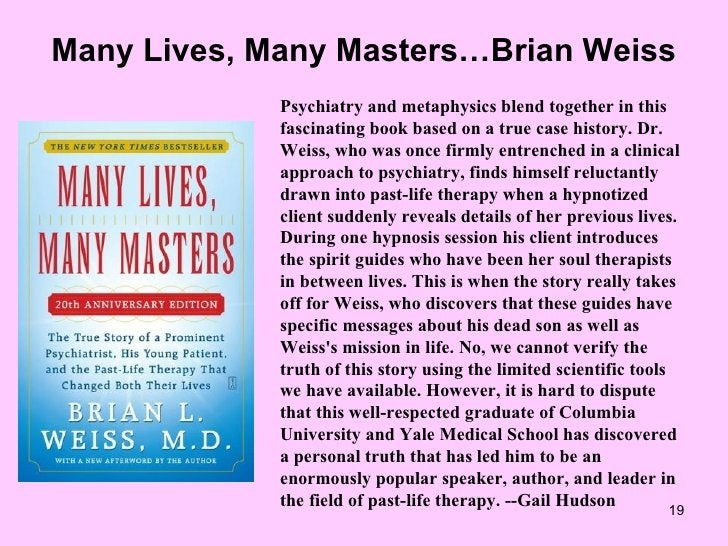 Many Lives, Many Masters…Brian Weiss Psychiatry and metaphysics blend together in this fascinating book based on a true ca...