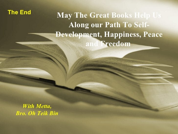 The End May The Great Books Help Us Along our Path To Self-Development, Happiness, Peace and Freedom   With Metta, Bro. Oh...