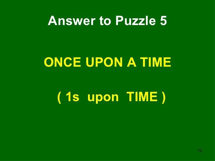 Answer to Puzzle 5 <ul><li>ONCE UPON A TIME </li></ul><ul><li>( 1s  upon  TIME ) </li></ul>