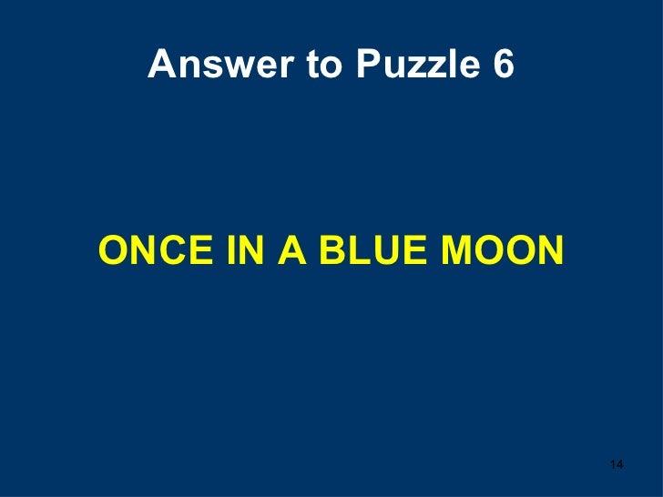 Answer to Puzzle 6 <ul><li>ONCE IN A BLUE MOON </li></ul>