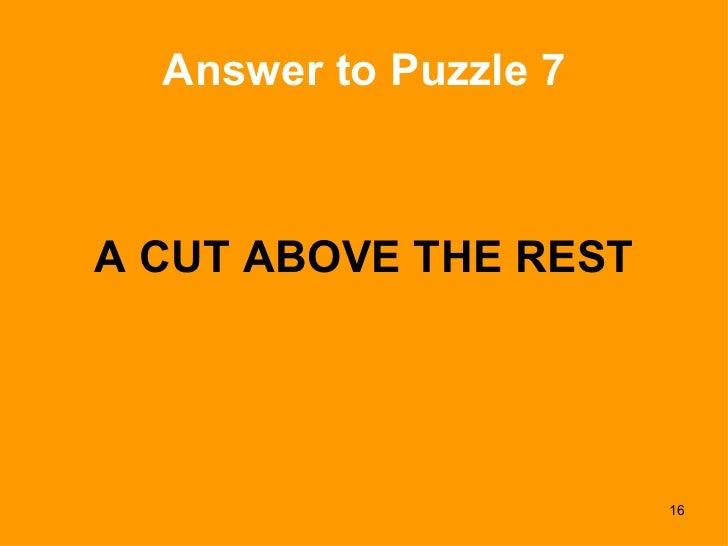 Answer to Puzzle 7 <ul><li>A CUT ABOVE THE REST </li></ul>