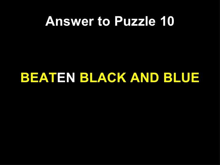 Answer to Puzzle 10 <ul><li>BEAT EN  BLACK AND BLUE </li></ul>
