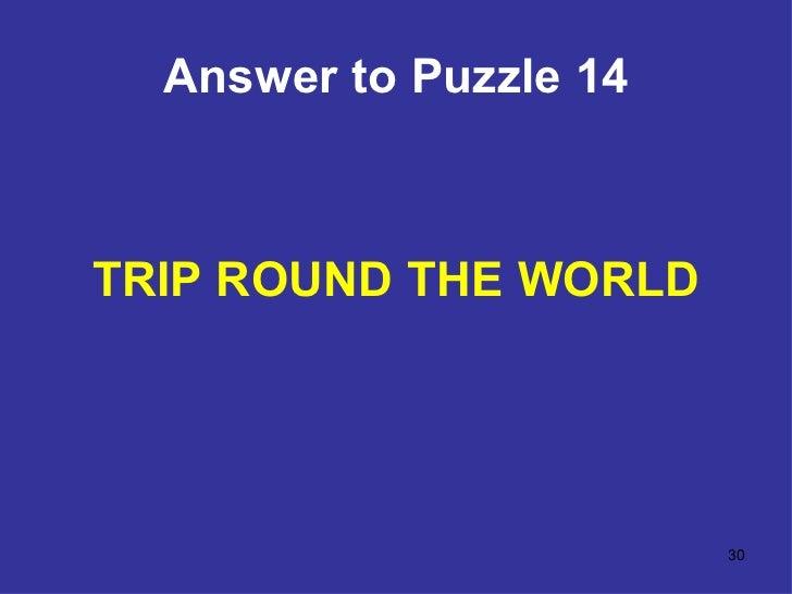 Answer to Puzzle 14 <ul><li>TRIP ROUND THE WORLD </li></ul>