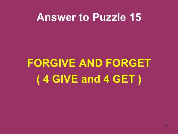 Answer to Puzzle 15 <ul><li>FORGIVE AND FORGET </li></ul><ul><li>( 4 GIVE and 4 GET ) </li></ul>