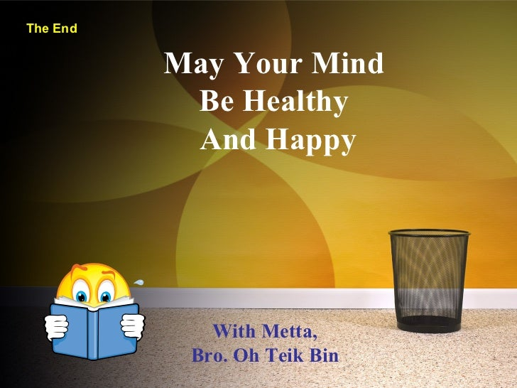 The End May Your Mind  Be Healthy  And Happy With Metta, Bro. Oh Teik Bin