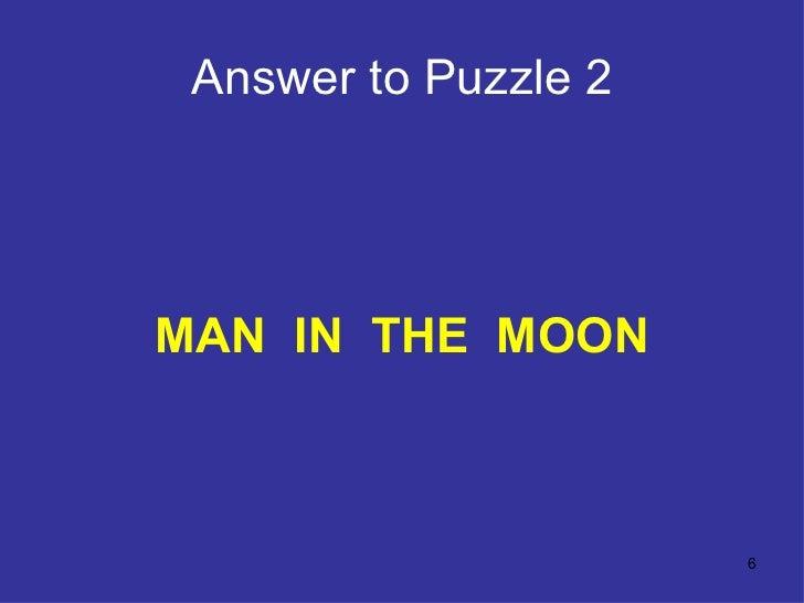 Answer to Puzzle 2 <ul><li>MAN  IN  THE  MOON </li></ul>