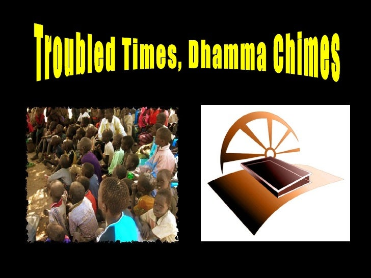 Troubled Times, Dhamma Chimes