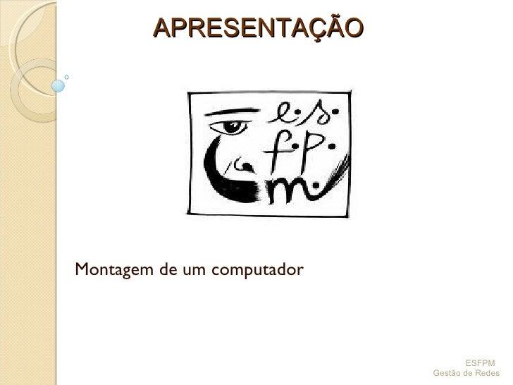 Montagem de um computador APRESENTAÇÃO ESFPM  Gestão de Redes