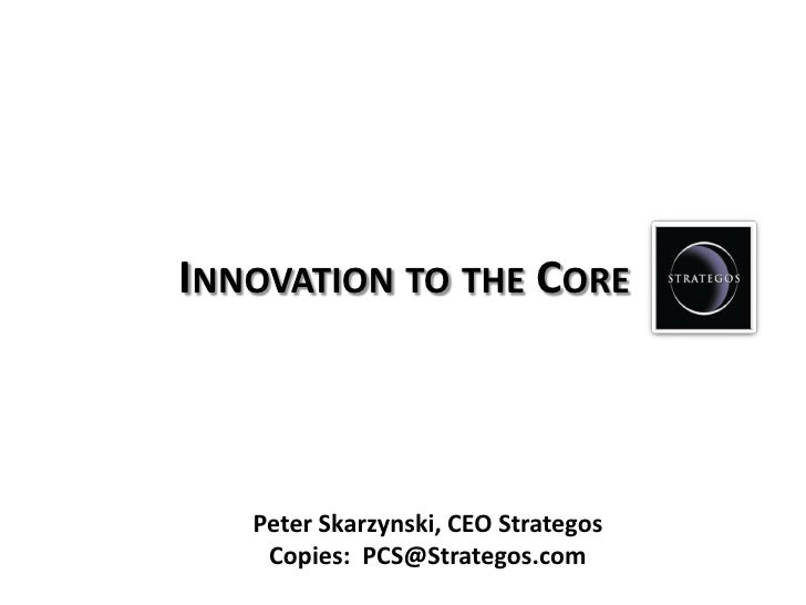 INNOVATION TO THE CORE   Peter Skarzynski, CEO Strategos    Copies: PCS@Strategos.com