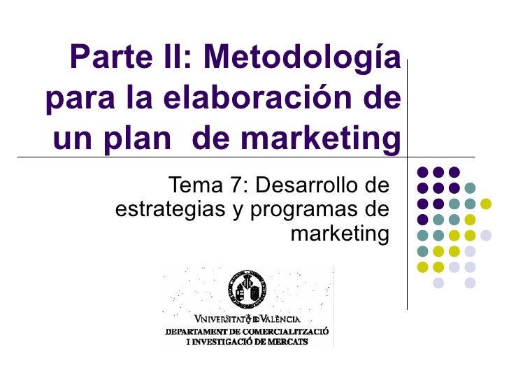 Parte II: Metodología para la elaboración de un plan  de marketing Tema 7:  Desarrollo de estrategias y programas de marke...
