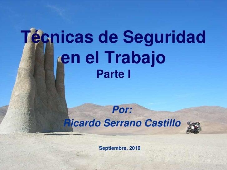 Técnicas de Seguridad en el TrabajoParte I<br />Por: <br />Ricardo Serrano Castillo<br />Septiembre, 2010<br />
