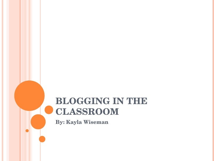BLOGGING IN THE CLASSROOM By: Kayla Wiseman