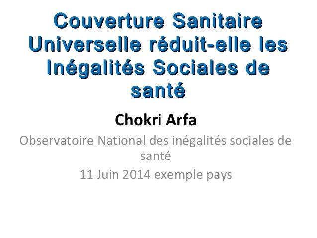 Chokri Arfa Observatoire National des inégalités sociales de santé 11 Juin 2014 exemple pays Couverture SanitaireCouvertur...
