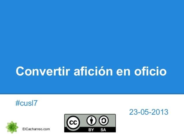 Convertir afición en oficio #cusl7 23-05-2013 ElCacharreo.com